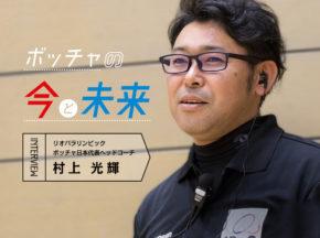ボッチャ日本代表ヘッドコーチ・村上光輝さんにボッチャの今と未来を聞く!