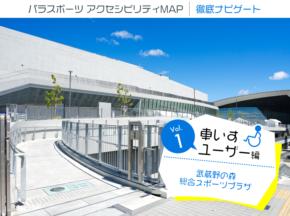 パラスポーツ  アクセシビリティMAP  徹底ナビゲート・武蔵野の森総合スポーツプラザ