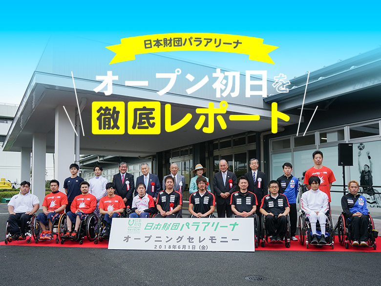日本財団パラアリーナ  オープン初日を徹底レポート