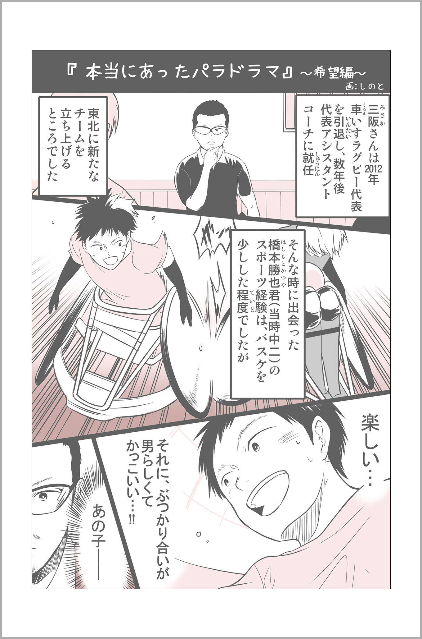 三阪さんは2012年車いすラグビー代表を引退し、数年後代表アシスタントコーチに就任。東北に新たなチームを立ち上げるところでした。そんな時に出会った橋本勝也君(当時中二)のスポーツ経験は、バスケを少しした程度でしたが、橋本君:楽しい…それに、ぶつかり合いが男らしくてかっこいい!三坂さん:あの子ーー